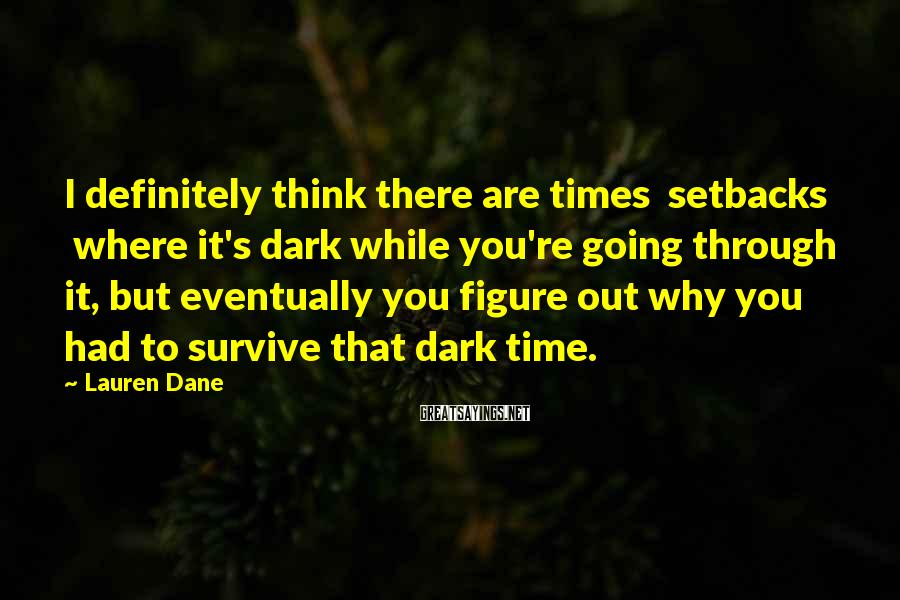 Lauren Dane Sayings: I definitely think there are times setbacks where it's dark while you're going through it,