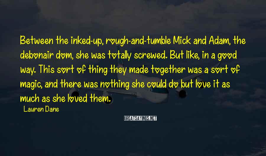 Lauren Dane Sayings: Between the inked-up, rough-and-tumble Mick and Adam, the debonair dom, she was totally screwed. But