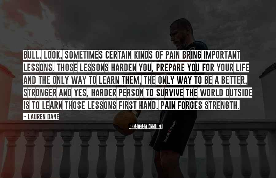 Lauren Dane Sayings: Bull. Look, sometimes certain kinds of pain bring important lessons. Those lessons harden you, prepare