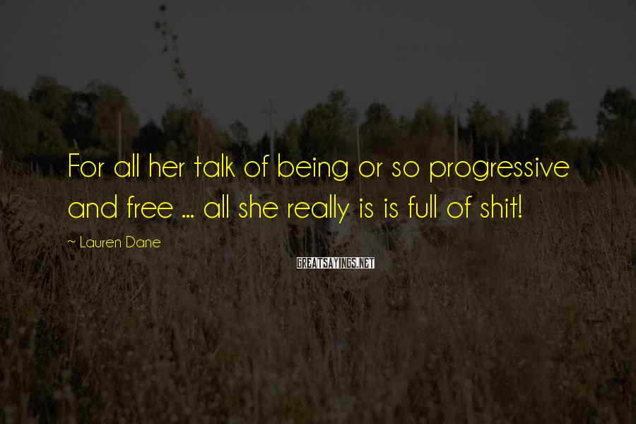 Lauren Dane Sayings: For all her talk of being or so progressive and free ... all she really
