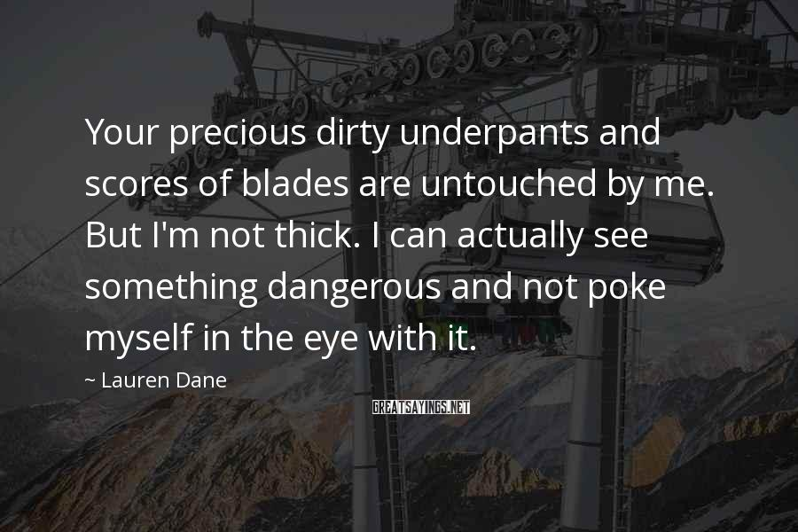 Lauren Dane Sayings: Your precious dirty underpants and scores of blades are untouched by me. But I'm not