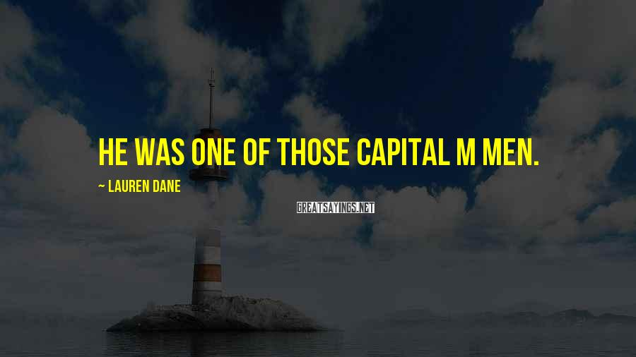 Lauren Dane Sayings: He was one of those capital M Men.