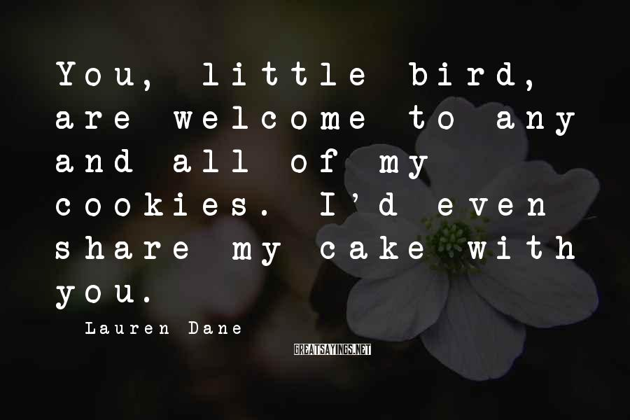 Lauren Dane Sayings: You, little bird, are welcome to any and all of my cookies. I'd even share
