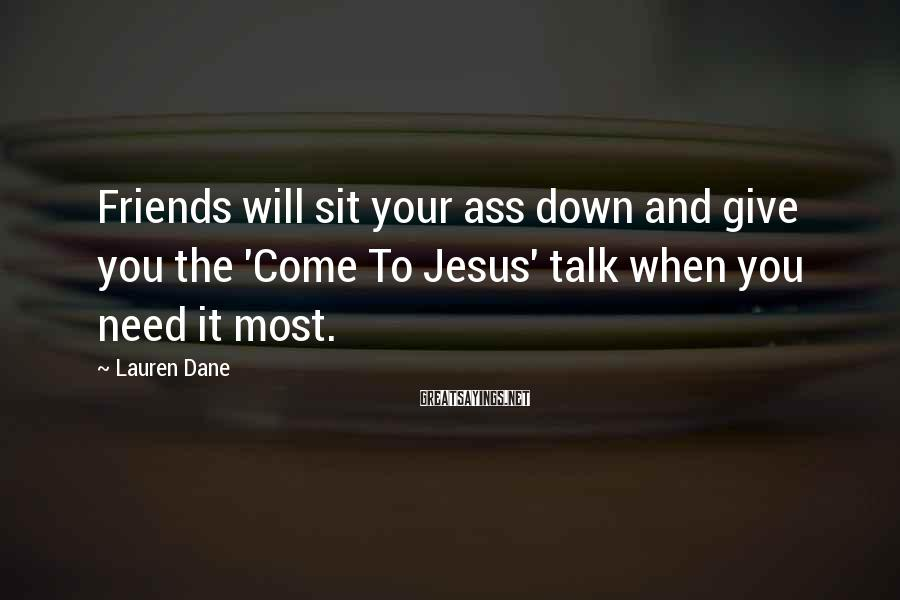 Lauren Dane Sayings: Friends will sit your ass down and give you the 'Come To Jesus' talk when