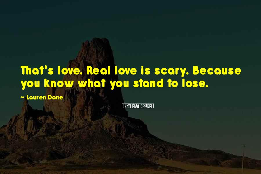 Lauren Dane Sayings: That's love. Real love is scary. Because you know what you stand to lose.