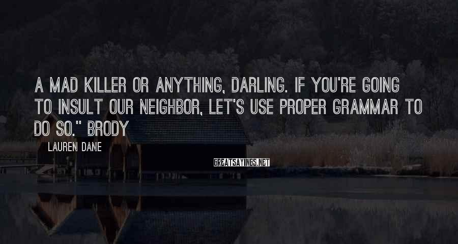 Lauren Dane Sayings: A mad killer or anything, darling. If you're going to insult our neighbor, let's use