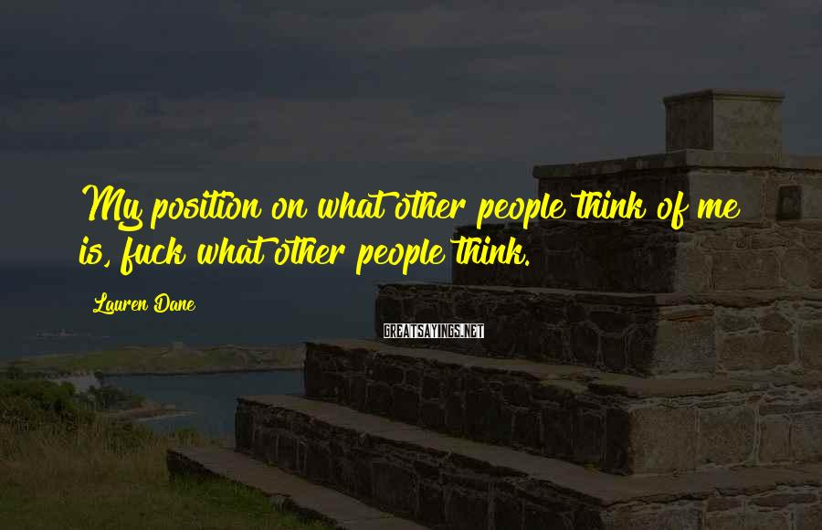 Lauren Dane Sayings: My position on what other people think of me is, fuck what other people think.