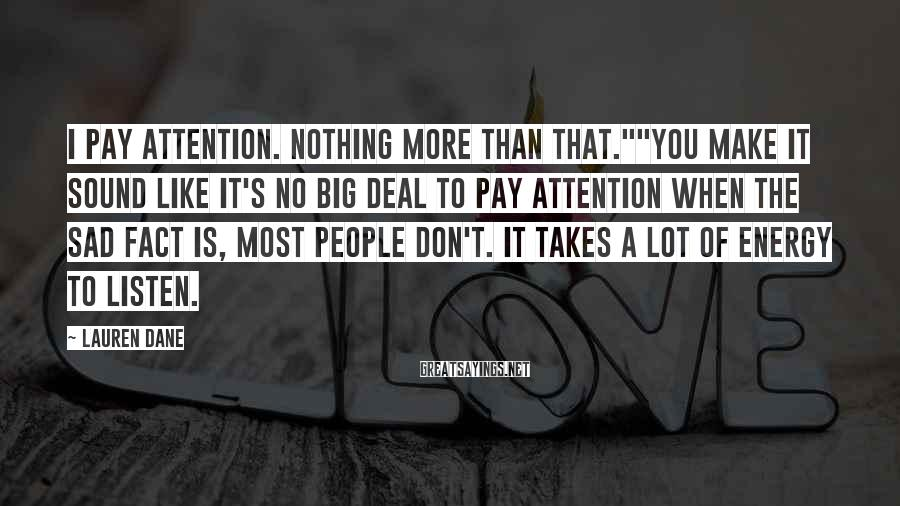 """Lauren Dane Sayings: I pay attention. Nothing more than that.""""""""You make it sound like it's no big deal"""