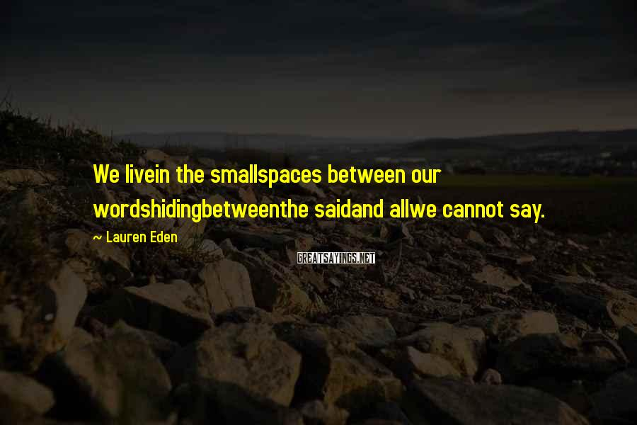 Lauren Eden Sayings: We livein the smallspaces between our wordshidingbetweenthe saidand allwe cannot say.
