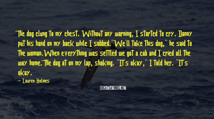 Lauren Holmes Sayings: The dog clung to my chest. Without any warning, I started to cry. Danny put
