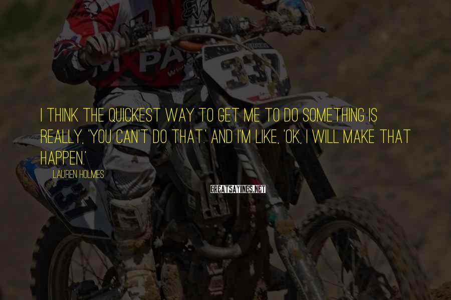 Lauren Holmes Sayings: I think the quickest way to get me to do something is really, 'You can't