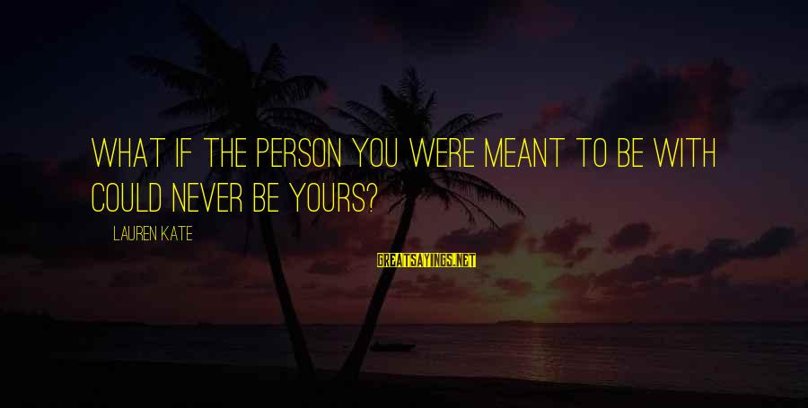Lauren Kate Love Sayings By Lauren Kate: What if the person you were meant to be with could never be yours?