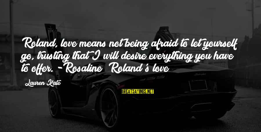 Lauren Kate Love Sayings By Lauren Kate: Roland, love means not being afraid to let yourself go, trusting that I will desire
