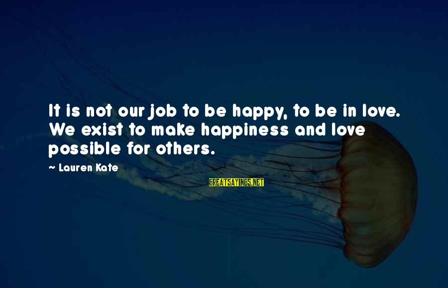 Lauren Kate Love Sayings By Lauren Kate: It is not our job to be happy, to be in love. We exist to