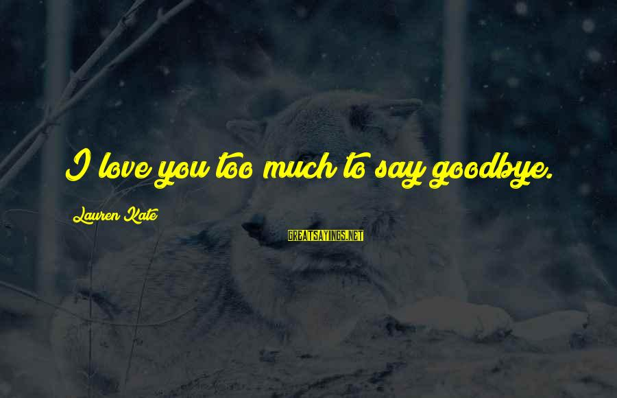 Lauren Kate Love Sayings By Lauren Kate: I love you too much to say goodbye.
