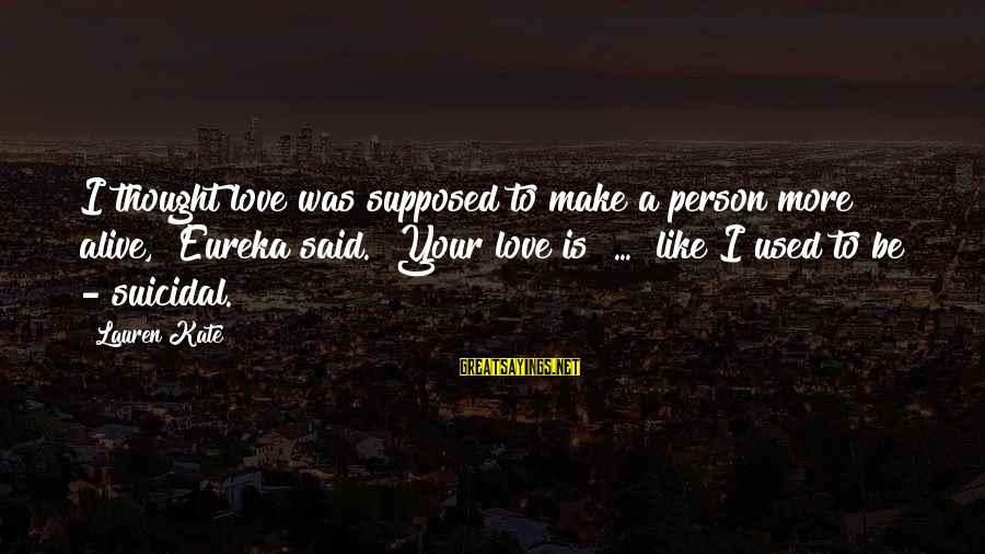 "Lauren Kate Love Sayings By Lauren Kate: I thought love was supposed to make a person more alive,"" Eureka said. ""Your love"