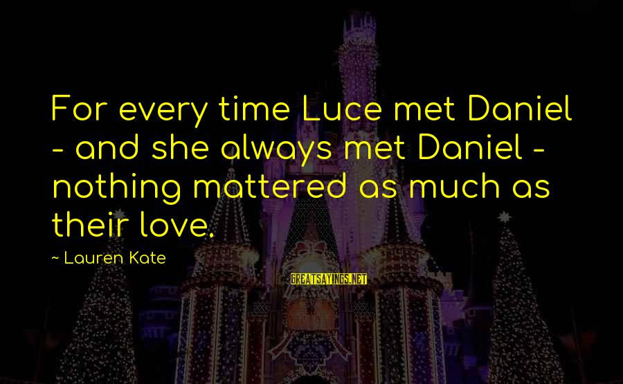 Lauren Kate Love Sayings By Lauren Kate: For every time Luce met Daniel - and she always met Daniel - nothing mattered