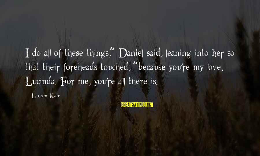 "Lauren Kate Love Sayings By Lauren Kate: I do all of these things,"" Daniel said, leaning into her so that their foreheads"