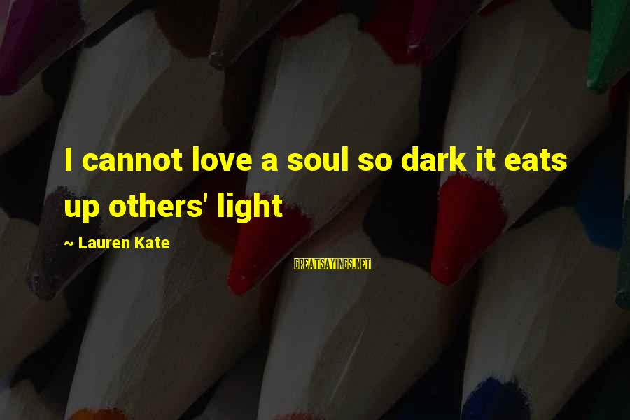 Lauren Kate Love Sayings By Lauren Kate: I cannot love a soul so dark it eats up others' light