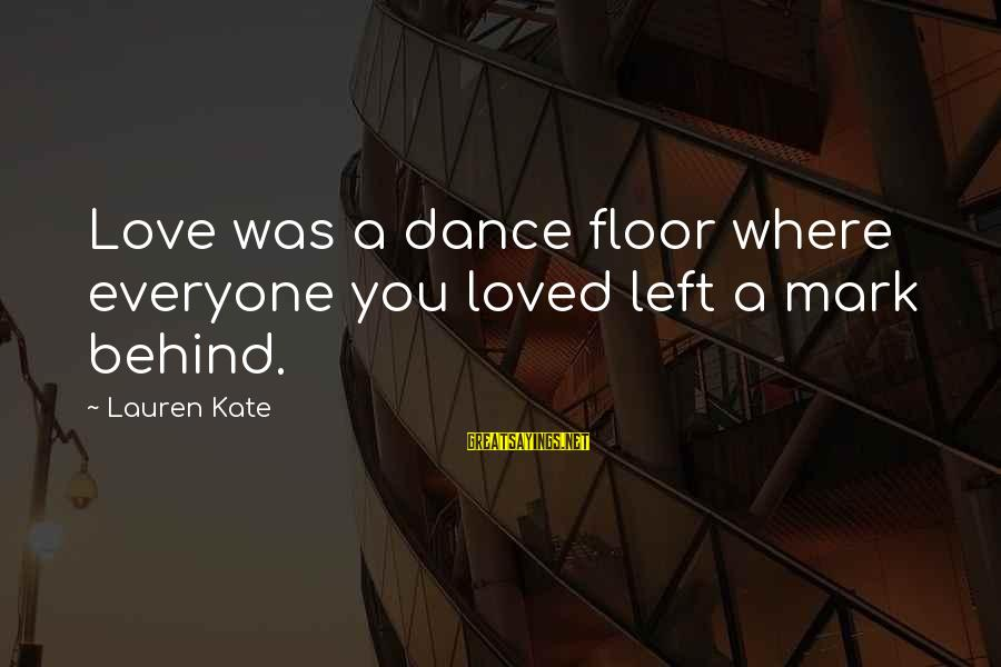 Lauren Kate Love Sayings By Lauren Kate: Love was a dance floor where everyone you loved left a mark behind.