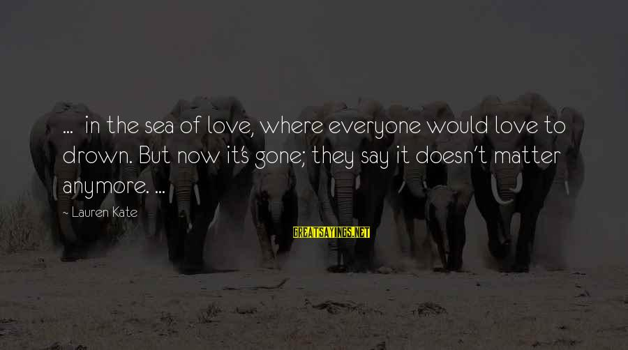 Lauren Kate Love Sayings By Lauren Kate: ... in the sea of love, where everyone would love to drown. But now it's