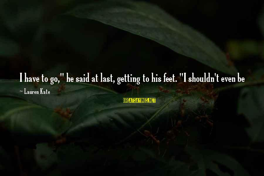 "Lauren Kate Love Sayings By Lauren Kate: I have to go,"" he said at last, getting to his feet. ""I shouldn't even"