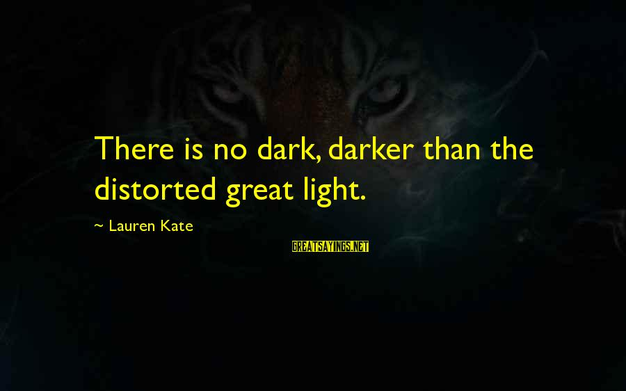 Lauren Kate Love Sayings By Lauren Kate: There is no dark, darker than the distorted great light.