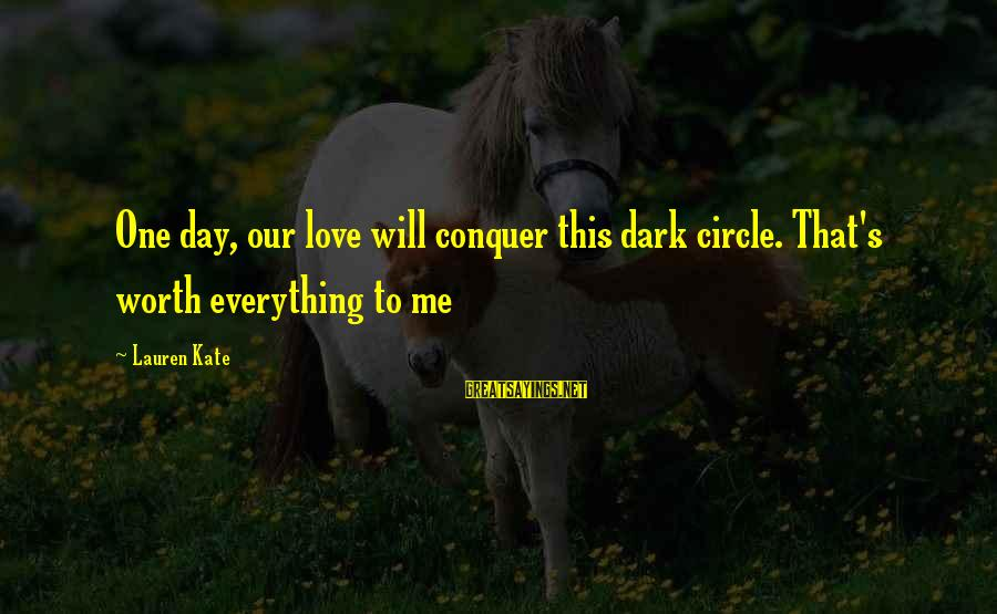 Lauren Kate Love Sayings By Lauren Kate: One day, our love will conquer this dark circle. That's worth everything to me