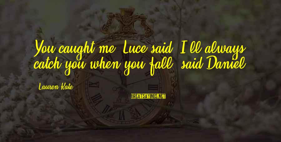 "Lauren Kate Love Sayings By Lauren Kate: You caught me"" Luce said.""I'll always catch you when you fall"" said Daniel"