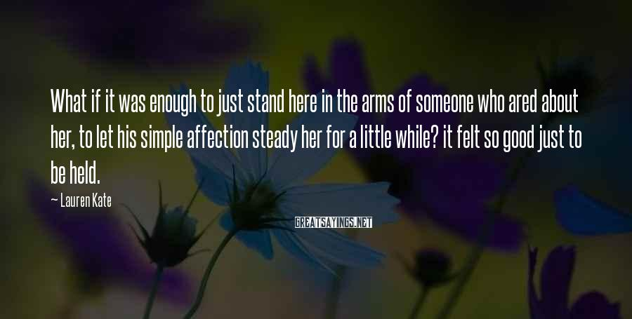 Lauren Kate Sayings: What if it was enough to just stand here in the arms of someone who