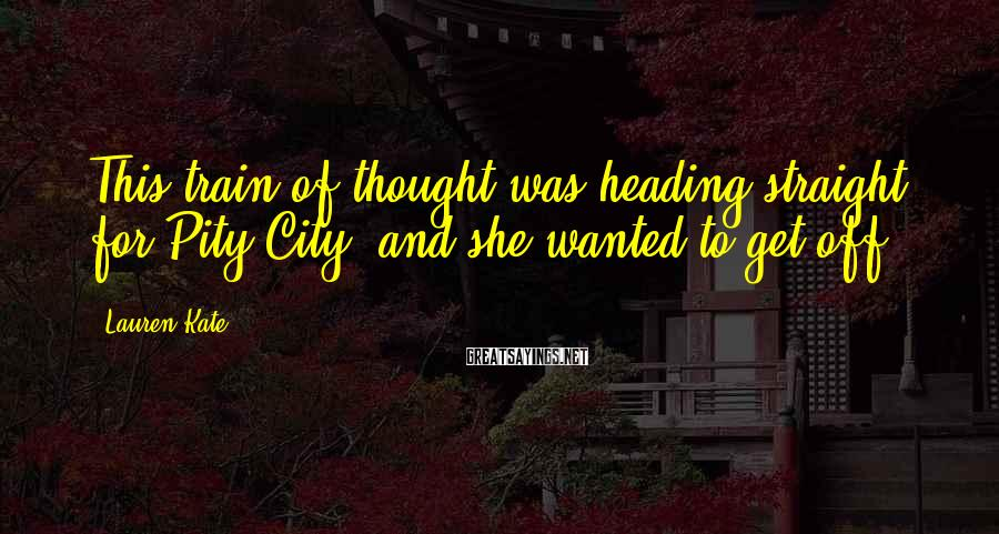 Lauren Kate Sayings: This train of thought was heading straight for Pity City, and she wanted to get