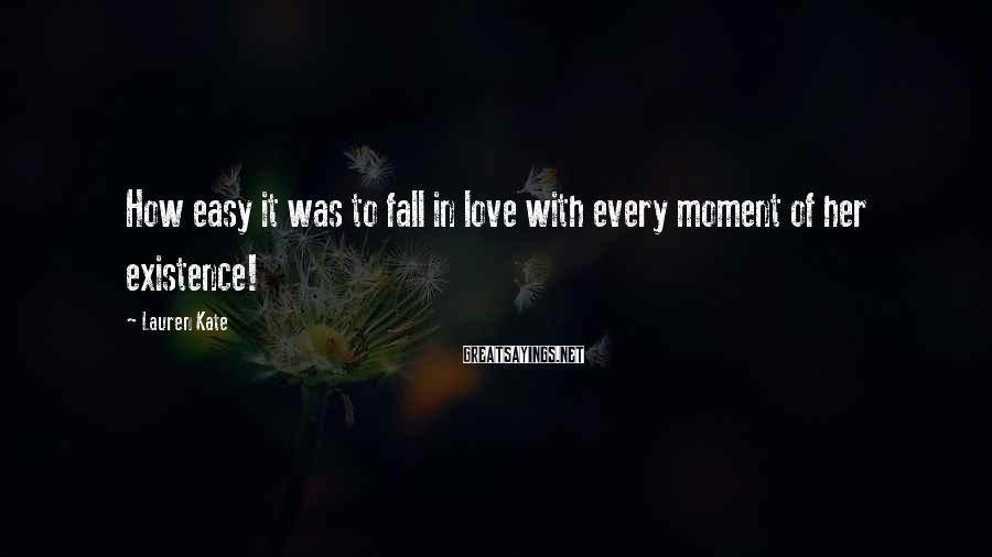 Lauren Kate Sayings: How easy it was to fall in love with every moment of her existence!