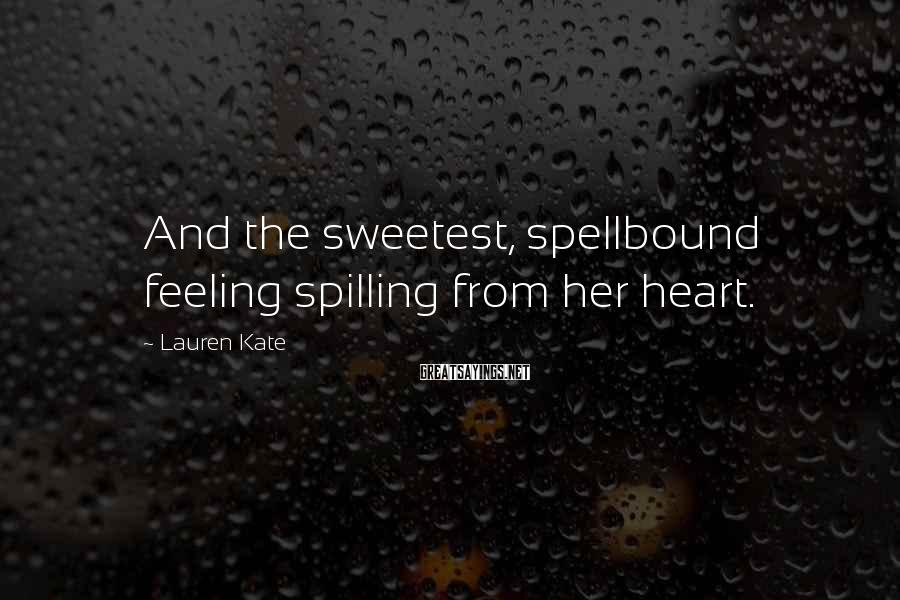 Lauren Kate Sayings: And the sweetest, spellbound feeling spilling from her heart.
