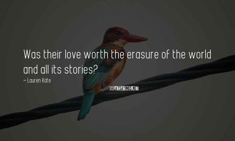 Lauren Kate Sayings: Was their love worth the erasure of the world and all its stories?