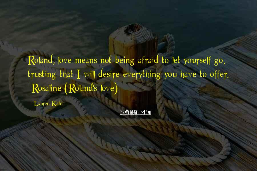 Lauren Kate Sayings: Roland, love means not being afraid to let yourself go, trusting that I will desire