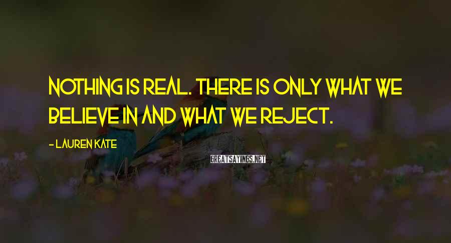 Lauren Kate Sayings: Nothing is real. There is only what we believe in and what we reject.