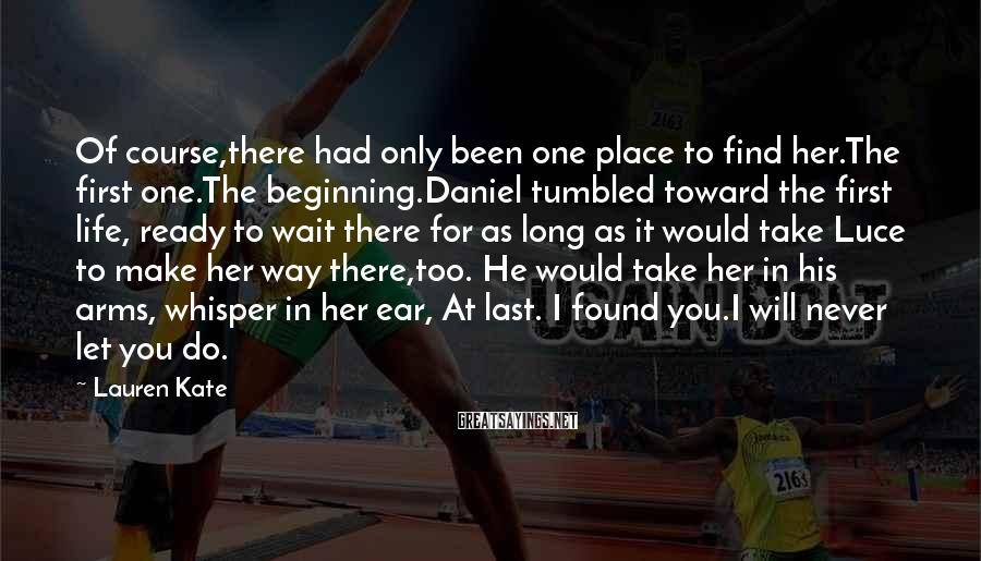 Lauren Kate Sayings: Of course,there had only been one place to find her.The first one.The beginning.Daniel tumbled toward
