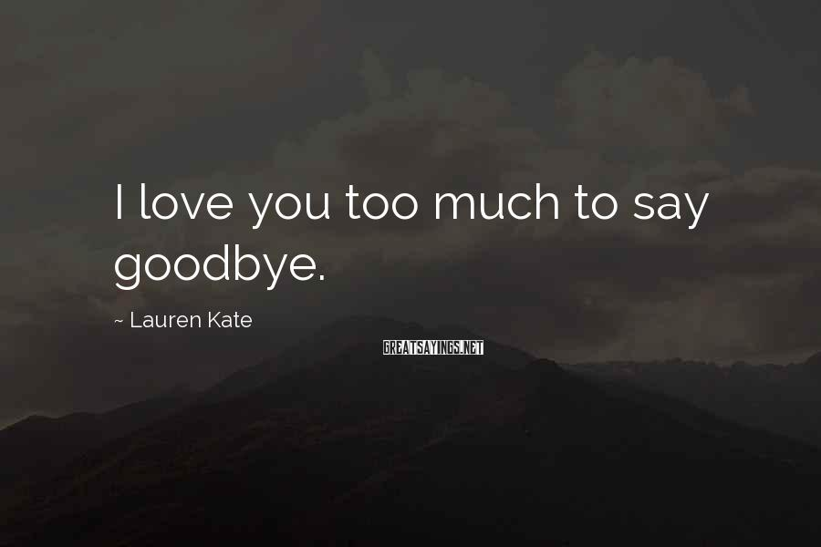 Lauren Kate Sayings: I love you too much to say goodbye.
