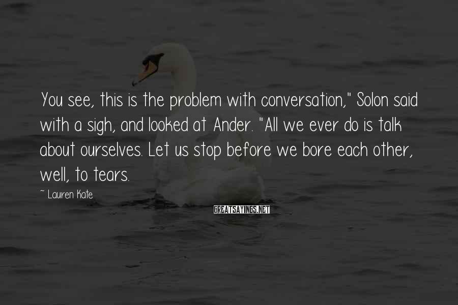 """Lauren Kate Sayings: You see, this is the problem with conversation,"""" Solon said with a sigh, and looked"""