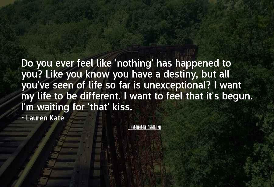 Lauren Kate Sayings: Do you ever feel like 'nothing' has happened to you? Like you know you have