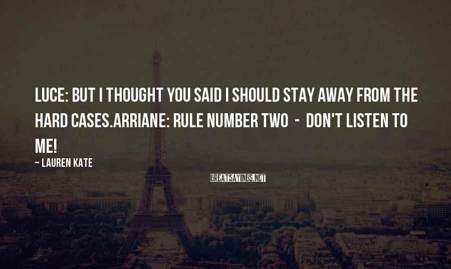 Lauren Kate Sayings: Luce: But I thought you said I should stay away from the hard cases.Arriane: Rule