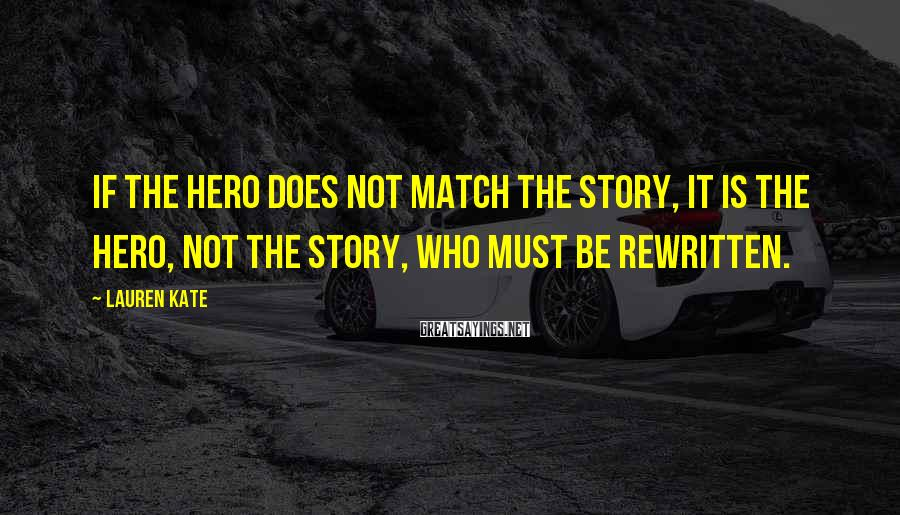 Lauren Kate Sayings: If the hero does not match the story, it is the hero, not the story,
