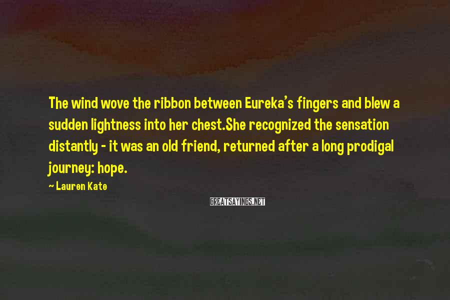 Lauren Kate Sayings: The wind wove the ribbon between Eureka's fingers and blew a sudden lightness into her
