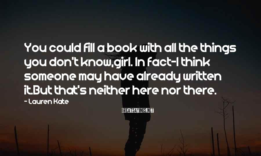 Lauren Kate Sayings: You could fill a book with all the things you don't know,girl. In fact-I think