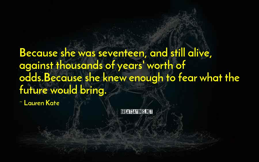 Lauren Kate Sayings: Because she was seventeen, and still alive, against thousands of years' worth of odds.Because she