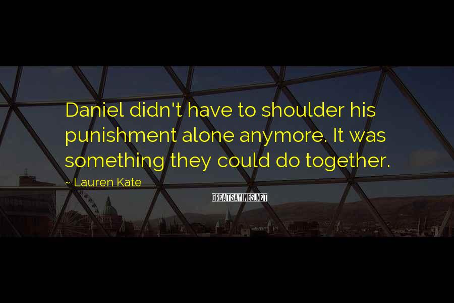 Lauren Kate Sayings: Daniel didn't have to shoulder his punishment alone anymore. It was something they could do
