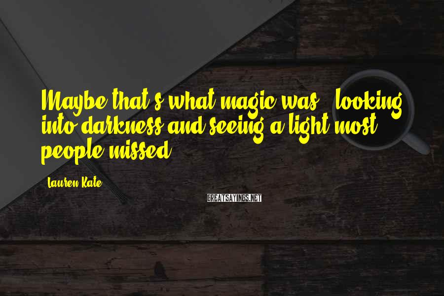 Lauren Kate Sayings: Maybe that's what magic was - looking into darkness and seeing a light most people