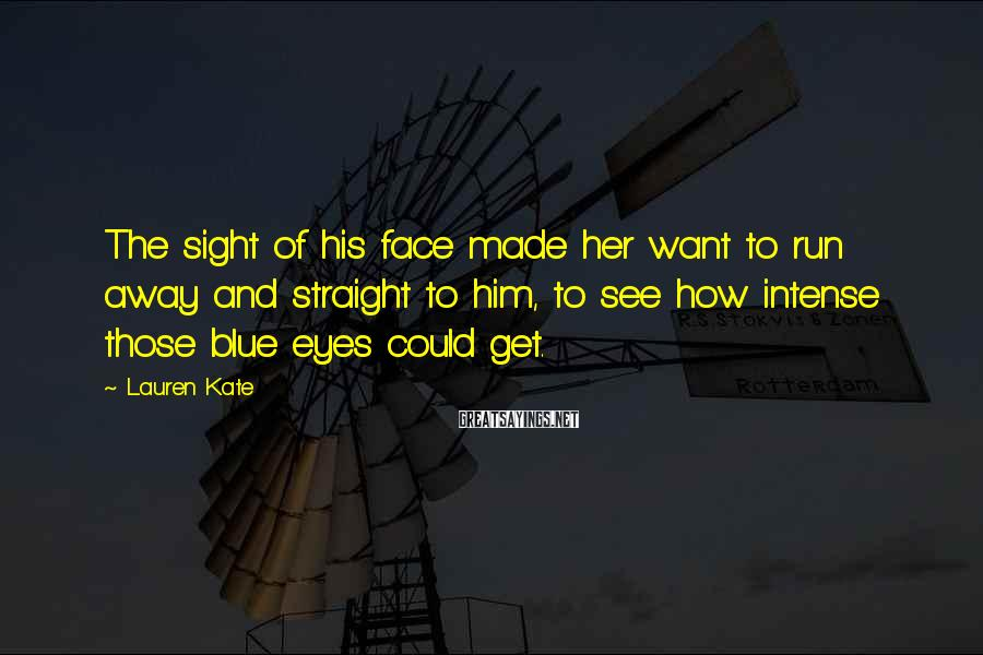 Lauren Kate Sayings: The sight of his face made her want to run away and straight to him,