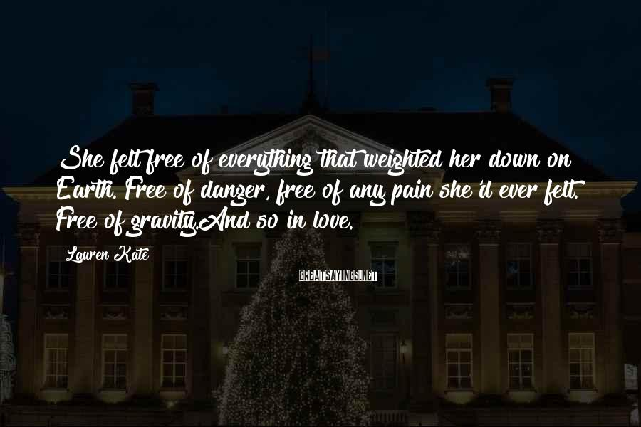 Lauren Kate Sayings: She felt free of everything that weighted her down on Earth. Free of danger, free