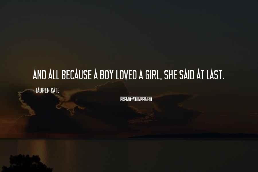 Lauren Kate Sayings: And all because a boy loved a girl, she said at last.
